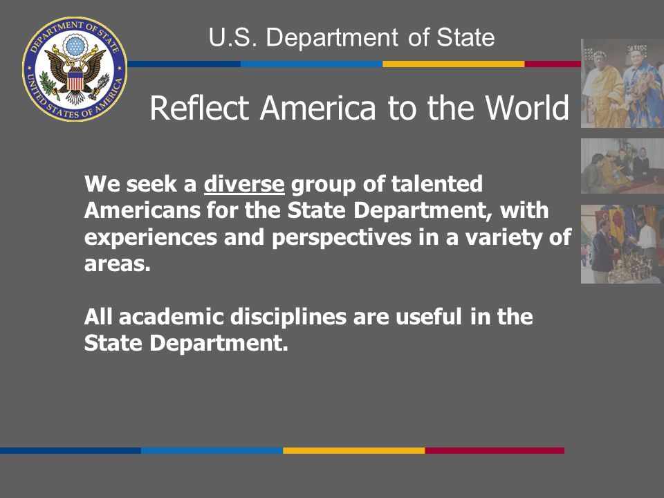 U.S. Department of State Reflect America to the World We seek a diverse group of talented Americans for the State Department, with experiences and per
