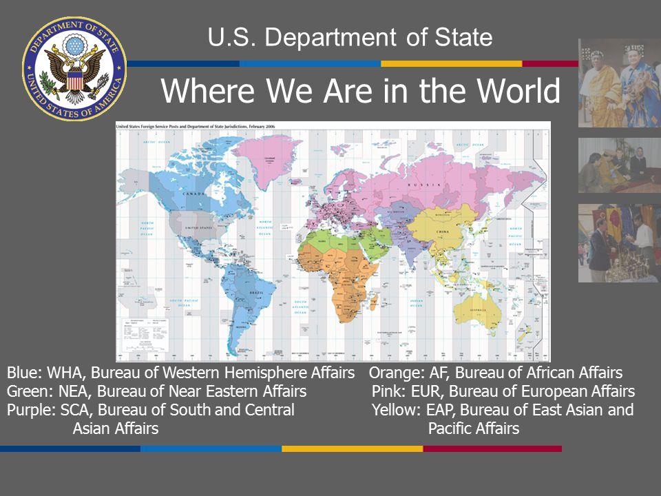 U.S. Department of State Where We Are in the World Blue: WHA, Bureau of Western Hemisphere Affairs Orange: AF, Bureau of African Affairs Green: NEA, B