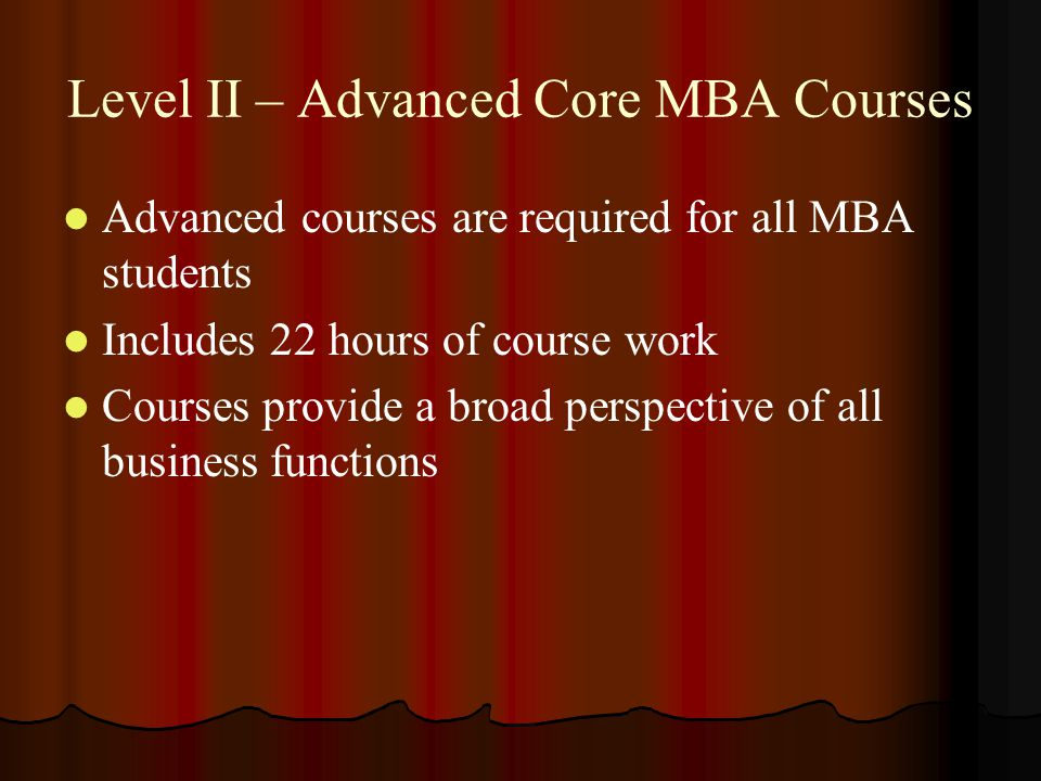 Level II – Advanced Core MBA Courses Advanced courses are required for all MBA students Includes 22 hours of course work Courses provide a broad perspective of all business functions