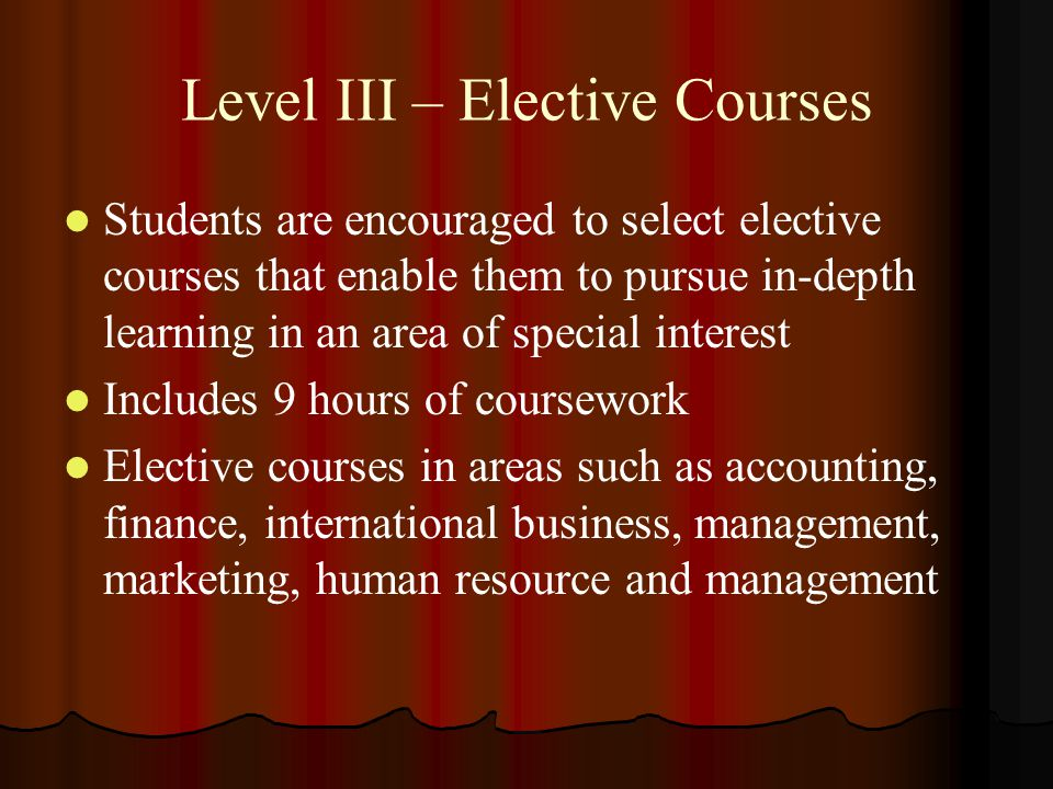 Level III – Elective Courses Students are encouraged to select elective courses that enable them to pursue in-depth learning in an area of special int