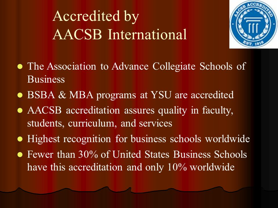 Accredited by AACSB International The Association to Advance Collegiate Schools of Business BSBA & MBA programs at YSU are accredited AACSB accreditat