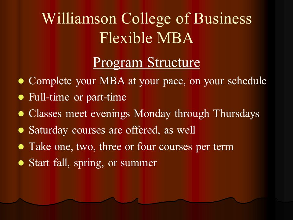 Williamson College of Business Flexible MBA Program Structure Complete your MBA at your pace, on your schedule Full-time or part-time Classes meet evenings Monday through Thursdays Saturday courses are offered, as well Take one, two, three or four courses per term Start fall, spring, or summer