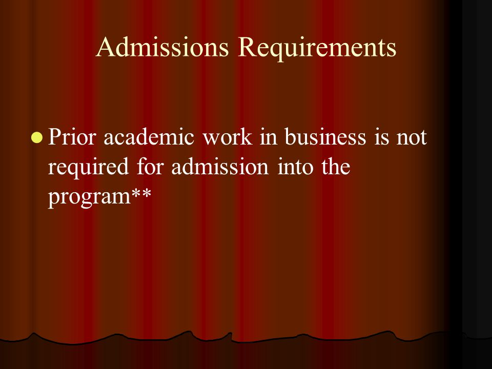 Admissions Requirements Prior academic work in business is not required for admission into the program **