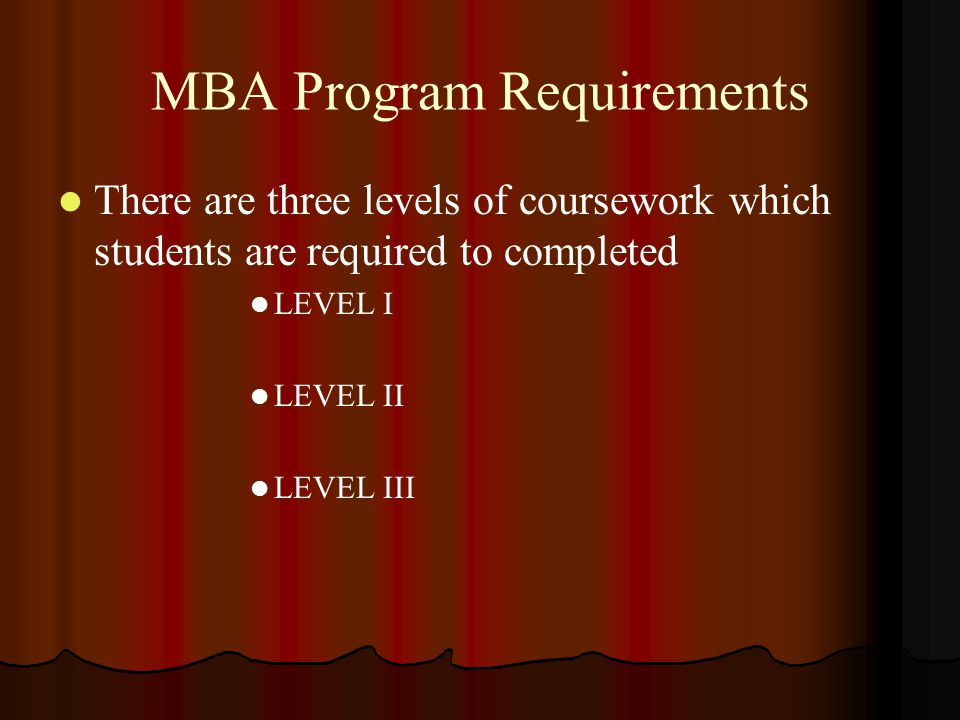 MBA Program Requirements There are three levels of coursework which students are required to completed There are three levels of coursework which stud