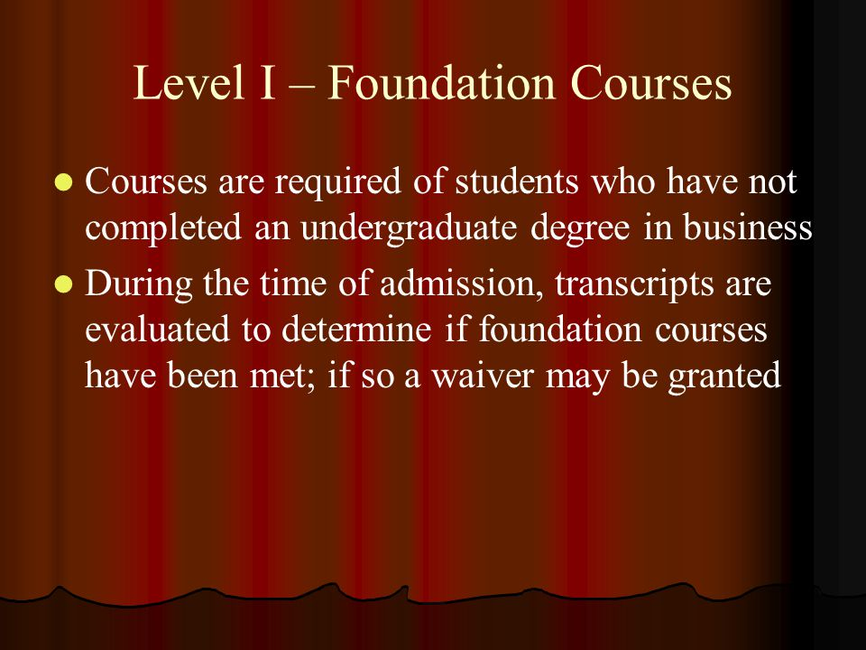 Level I – Foundation Courses Courses are required of students who have not completed an undergraduate degree in business During the time of admission, transcripts are evaluated to determine if foundation courses have been met; if so a waiver may be granted