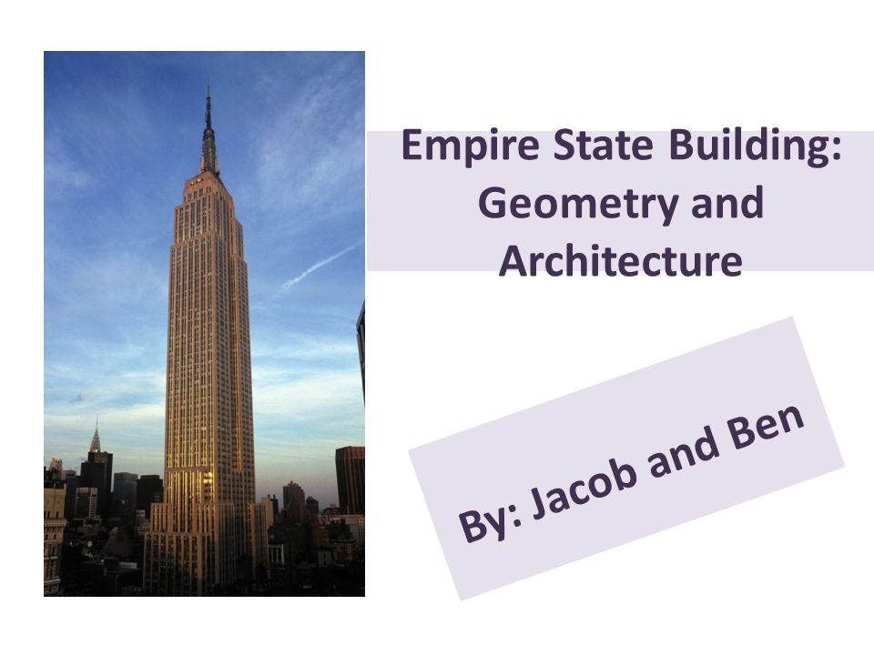 Empire State Building: Geometry and Architecture By: Jacob and Ben
