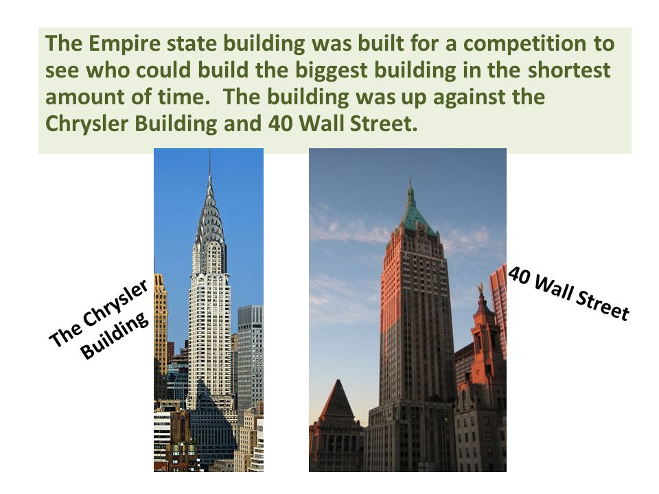 The Empire state building was built for a competition to see who could build the biggest building in the shortest amount of time. The building was up