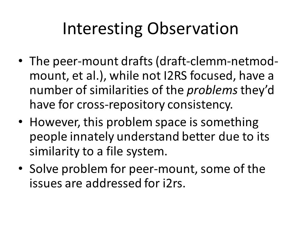 Interesting Observation The peer-mount drafts (draft-clemm-netmod- mount, et al.), while not I2RS focused, have a number of similarities of the problems they'd have for cross-repository consistency.