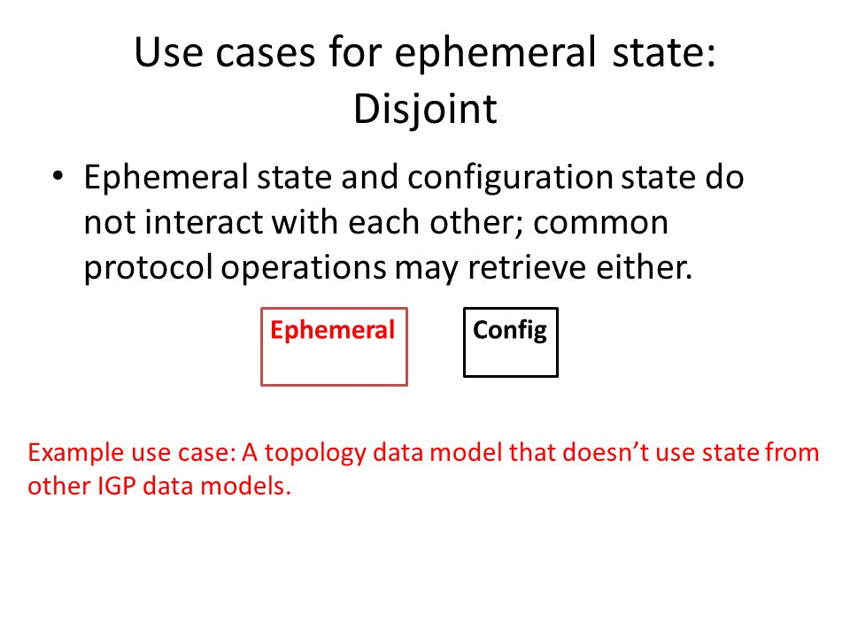 Use cases for ephemeral state: Disjoint Ephemeral state and configuration state do not interact with each other; common protocol operations may retrieve either.