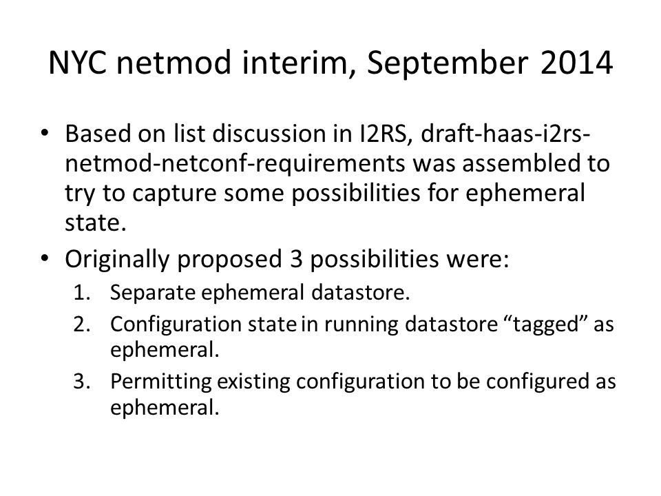NYC netmod interim, September 2014 Based on list discussion in I2RS, draft-haas-i2rs- netmod-netconf-requirements was assembled to try to capture some possibilities for ephemeral state.