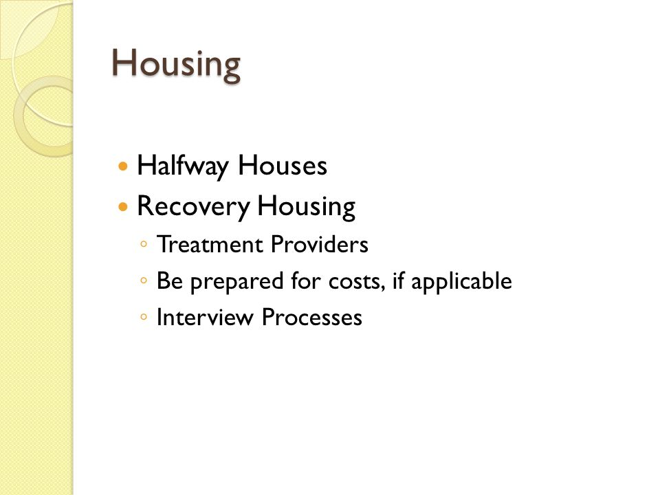 Housing Halfway Houses Recovery Housing ◦ Treatment Providers ◦ Be prepared for costs, if applicable ◦ Interview Processes