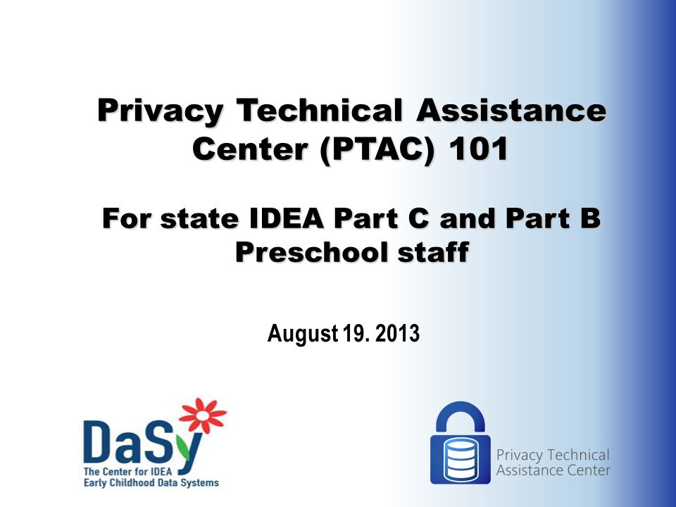 Privacy Technical Assistance Center (PTAC) 101 For state IDEA Part C and Part B Preschool staff August 19.