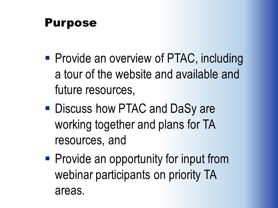 Purpose  Provide an overview of PTAC, including a tour of the website and available and future resources,  Discuss how PTAC and DaSy are working together and plans for TA resources, and  Provide an opportunity for input from webinar participants on priority TA areas.