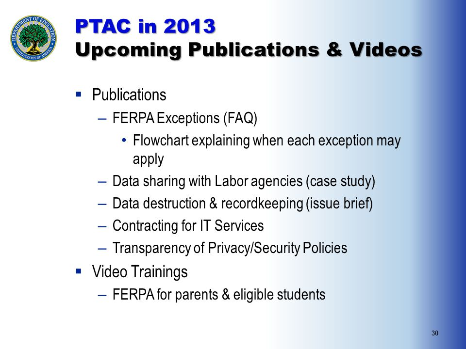 30  Publications – FERPA Exceptions (FAQ) Flowchart explaining when each exception may apply – Data sharing with Labor agencies (case study) – Data destruction & recordkeeping (issue brief) – Contracting for IT Services – Transparency of Privacy/Security Policies  Video Trainings – FERPA for parents & eligible students PTAC in 2013 Upcoming Publications & Videos