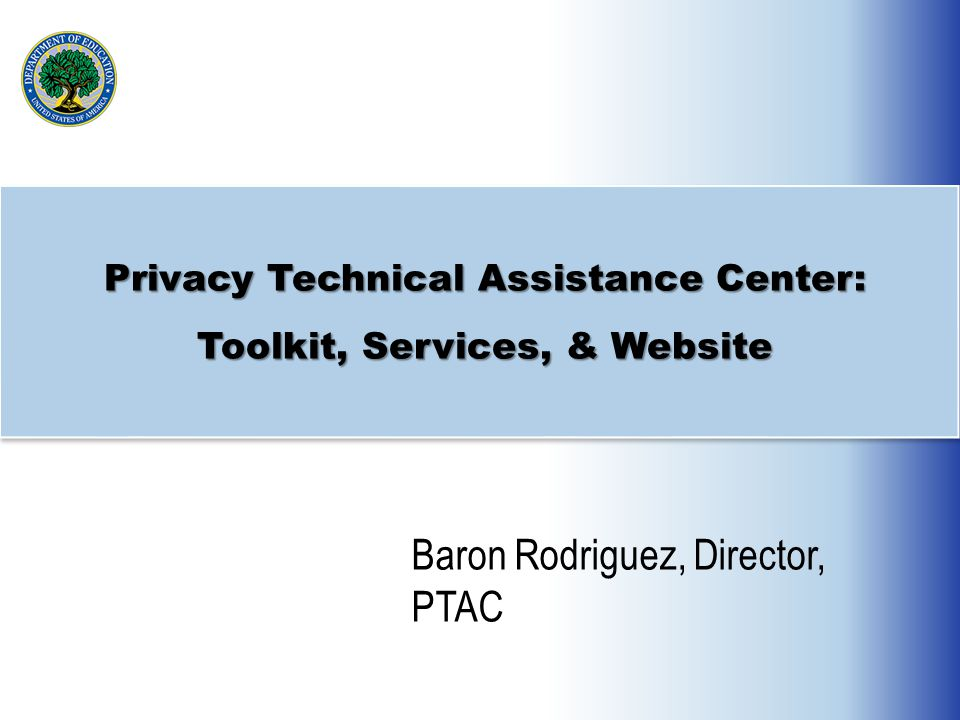 Privacy Technical Assistance Center: Toolkit, Services, & Website Baron Rodriguez, Director, PTAC