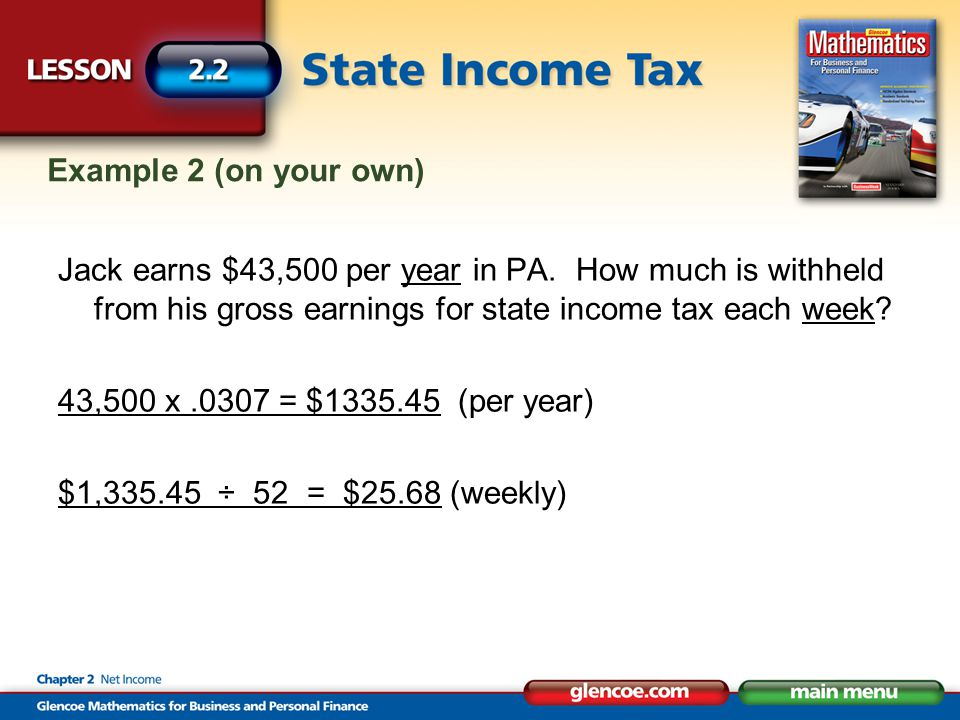 Example 2 (on your own) Jack earns $43,500 per year in PA. How much is withheld from his gross earnings for state income tax each week? 43,500 x.0307
