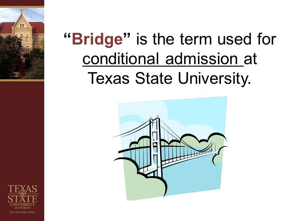 Bridge is the term used for conditional admission at Texas State University.