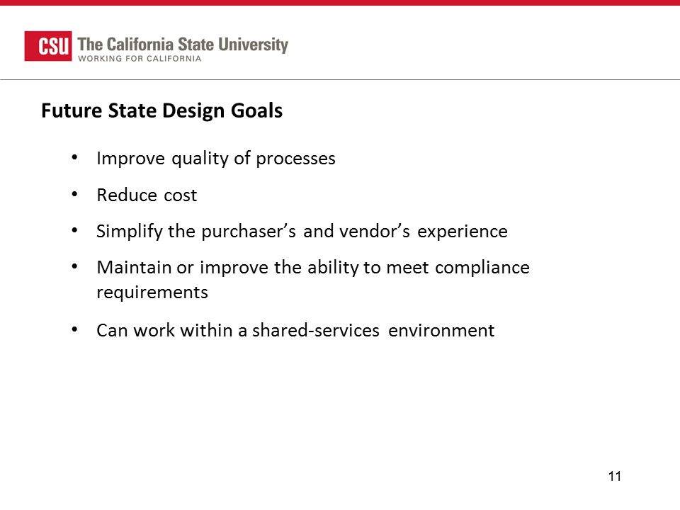 Future State Design Goals Improve quality of processes Reduce cost Simplify the purchaser's and vendor's experience Maintain or improve the ability to meet compliance requirements Can work within a shared-services environment 11