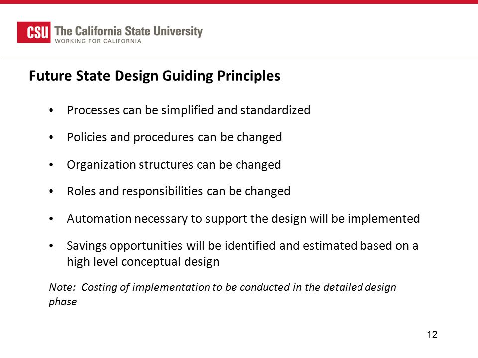 Future State Design Guiding Principles Processes can be simplified and standardized Policies and procedures can be changed Organization structures can be changed Roles and responsibilities can be changed Automation necessary to support the design will be implemented Savings opportunities will be identified and estimated based on a high level conceptual design Note: Costing of implementation to be conducted in the detailed design phase 12