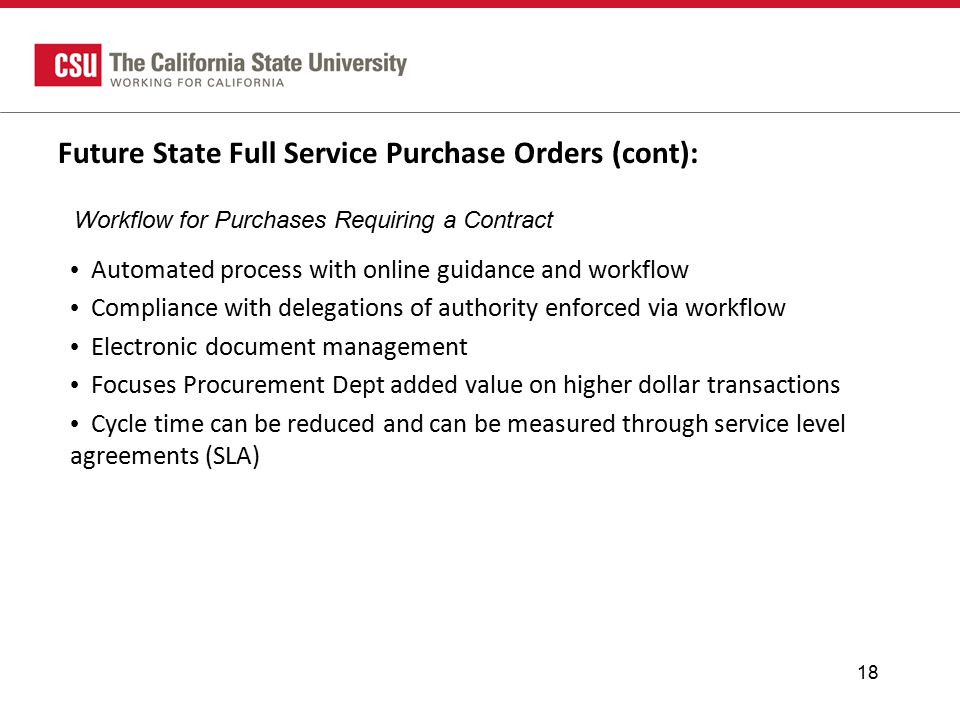Future State Full Service Purchase Orders (cont): Automated process with online guidance and workflow Compliance with delegations of authority enforced via workflow Electronic document management Focuses Procurement Dept added value on higher dollar transactions Cycle time can be reduced and can be measured through service level agreements (SLA) 18 Workflow for Purchases Requiring a Contract