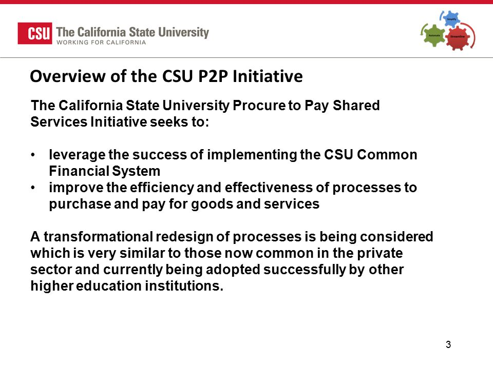 3 Overview of the CSU P2P Initiative The California State University Procure to Pay Shared Services Initiative seeks to: leverage the success of implementing the CSU Common Financial System improve the efficiency and effectiveness of processes to purchase and pay for goods and services A transformational redesign of processes is being considered which is very similar to those now common in the private sector and currently being adopted successfully by other higher education institutions.