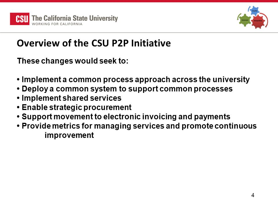 4 Overview of the CSU P2P Initiative These changes would seek to: Implement a common process approach across the university Deploy a common system to support common processes Implement shared services Enable strategic procurement Support movement to electronic invoicing and payments Provide metrics for managing services and promote continuous improvement