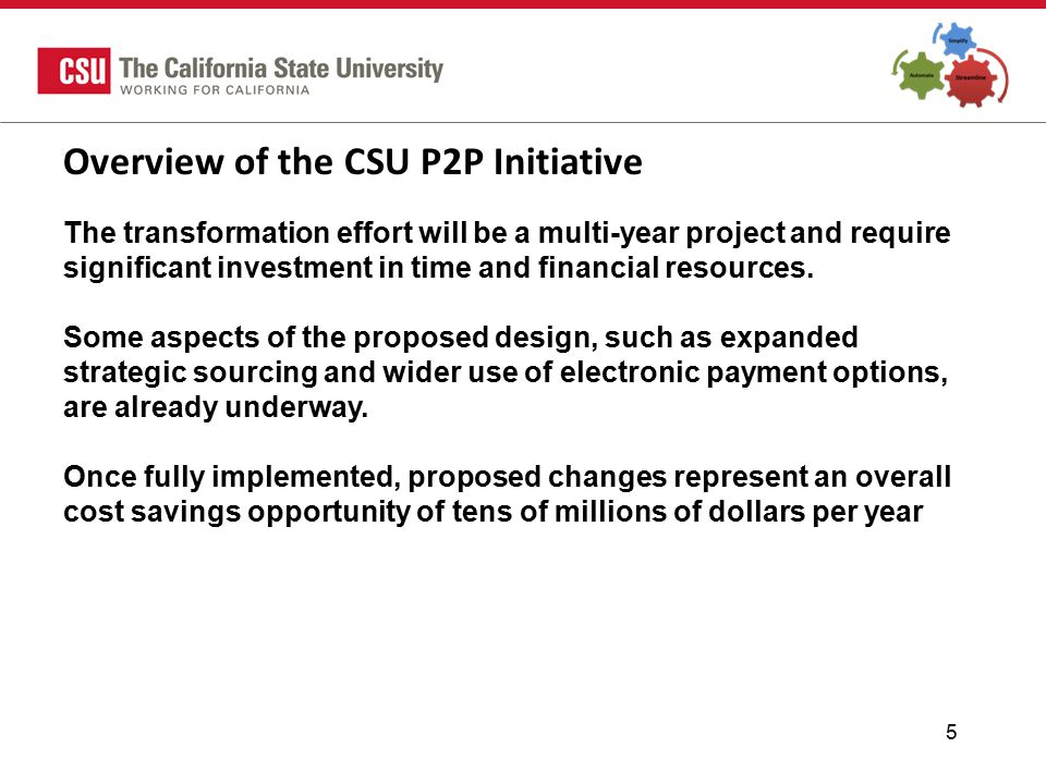 5 Overview of the CSU P2P Initiative The transformation effort will be a multi-year project and require significant investment in time and financial resources.