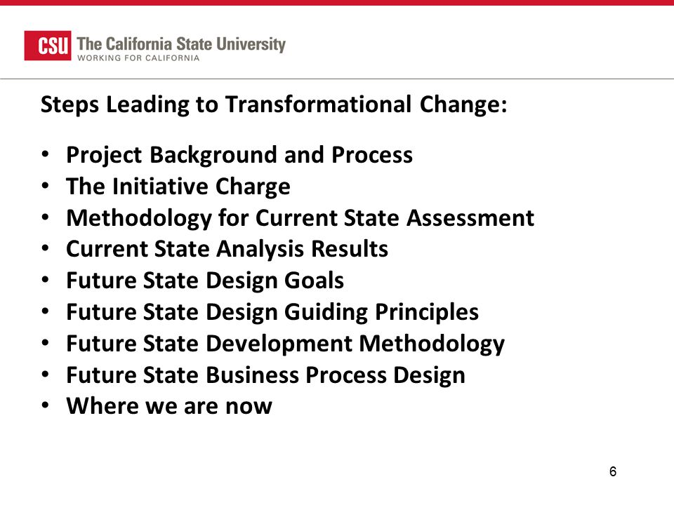 6 Steps Leading to Transformational Change: Project Background and Process The Initiative Charge Methodology for Current State Assessment Current State Analysis Results Future State Design Goals Future State Design Guiding Principles Future State Development Methodology Future State Business Process Design Where we are now