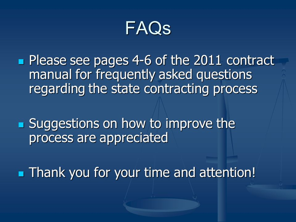 FAQs Please see pages 4-6 of the 2011 contract manual for frequently asked questions regarding the state contracting process Please see pages 4-6 of the 2011 contract manual for frequently asked questions regarding the state contracting process Suggestions on how to improve the process are appreciated Suggestions on how to improve the process are appreciated Thank you for your time and attention.