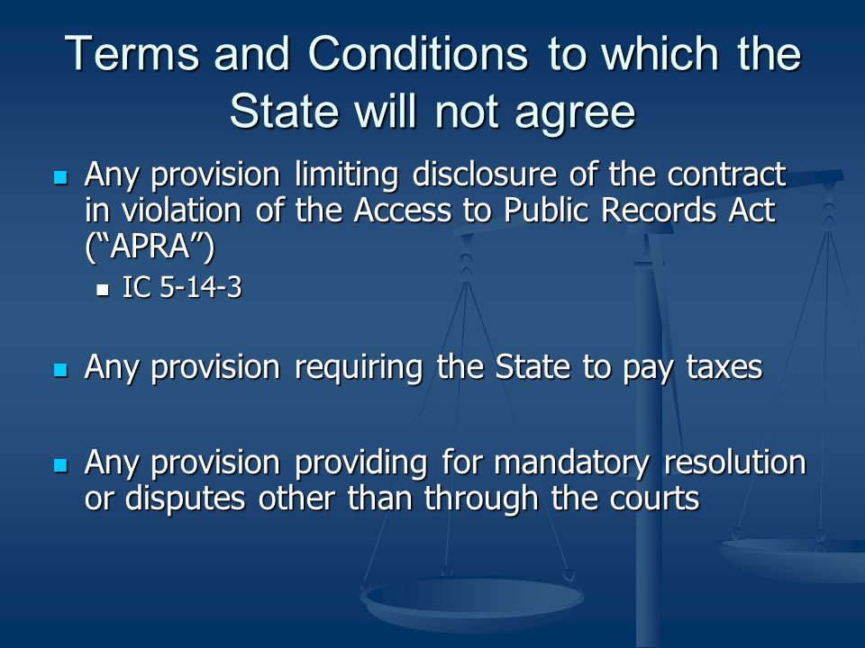 Terms and Conditions to which the State will not agree Any provision limiting disclosure of the contract in violation of the Access to Public Records Act ( APRA ) Any provision limiting disclosure of the contract in violation of the Access to Public Records Act ( APRA ) IC 5-14-3 IC 5-14-3 Any provision requiring the State to pay taxes Any provision requiring the State to pay taxes Any provision providing for mandatory resolution or disputes other than through the courts Any provision providing for mandatory resolution or disputes other than through the courts
