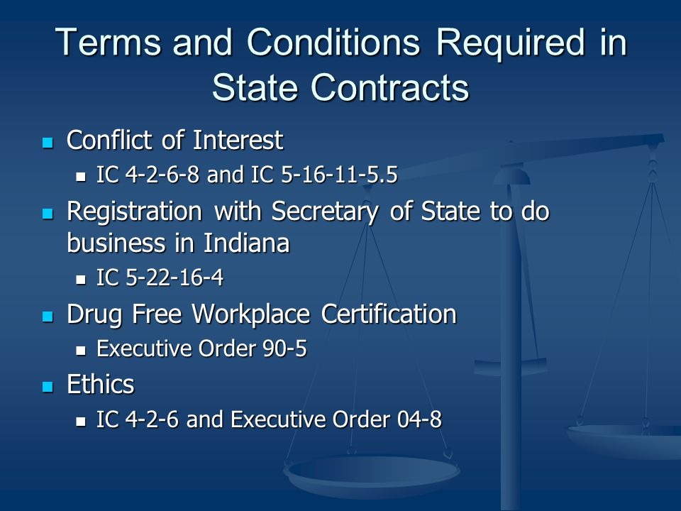 Terms and Conditions Required in State Contracts Conflict of Interest Conflict of Interest IC 4-2-6-8 and IC 5-16-11-5.5 IC 4-2-6-8 and IC 5-16-11-5.5 Registration with Secretary of State to do business in Indiana Registration with Secretary of State to do business in Indiana IC 5-22-16-4 IC 5-22-16-4 Drug Free Workplace Certification Drug Free Workplace Certification Executive Order 90-5 Executive Order 90-5 Ethics Ethics IC 4-2-6 and Executive Order 04-8 IC 4-2-6 and Executive Order 04-8