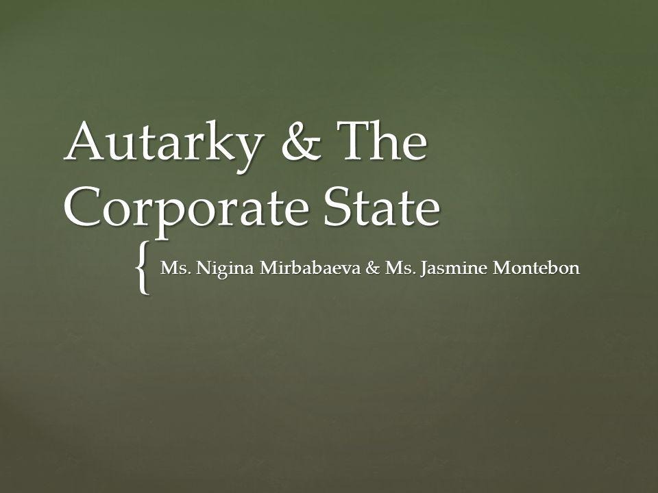 { Autarky & The Corporate State Ms. Nigina Mirbabaeva & Ms. Jasmine Montebon