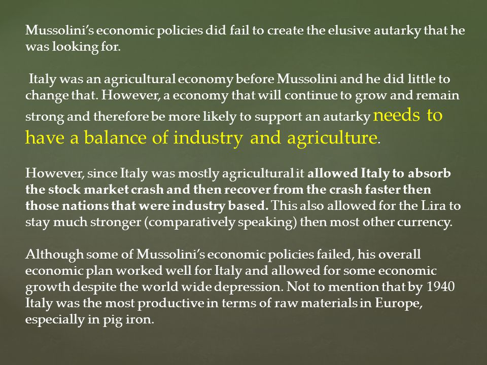 Mussolini's economic policies did fail to create the elusive autarky that he was looking for. Italy was an agricultural economy before Mussolini and h