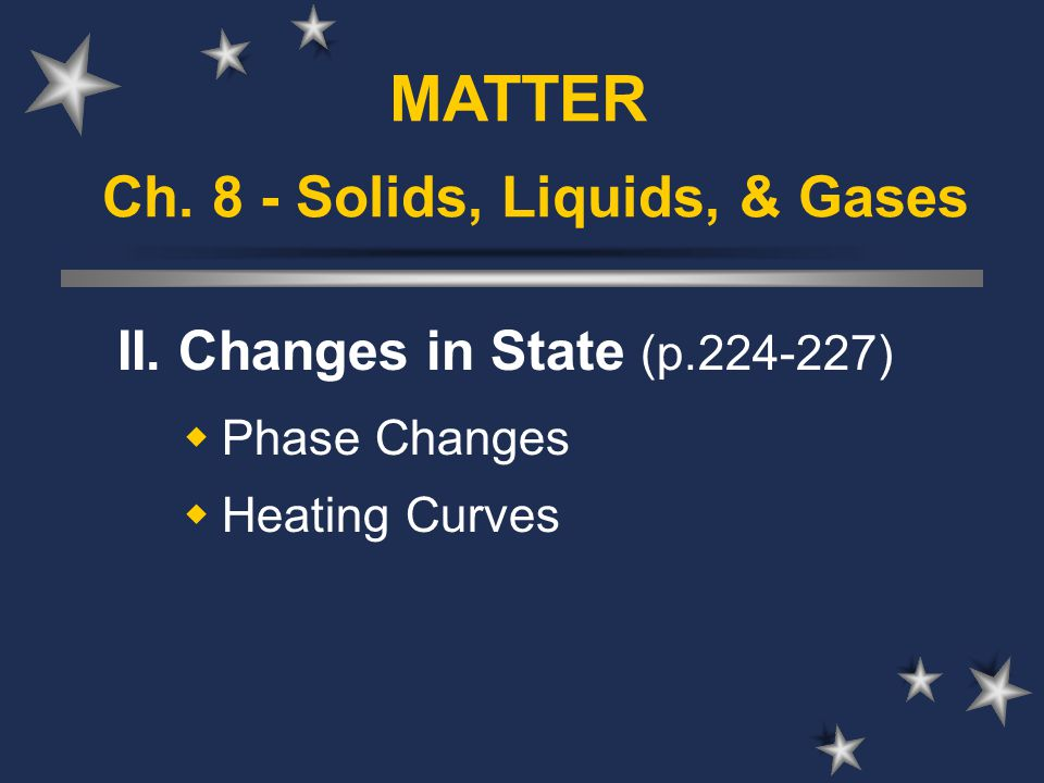 Ch. 8 - Solids, Liquids, & Gases II. Changes in State (p.224-227)  Phase Changes  Heating Curves MATTER