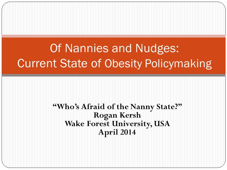Who's Afraid of the Nanny State Rogan Kersh Wake Forest University, USA April 2014 Of Nannies and Nudges: Current State of Obesity Policymaking