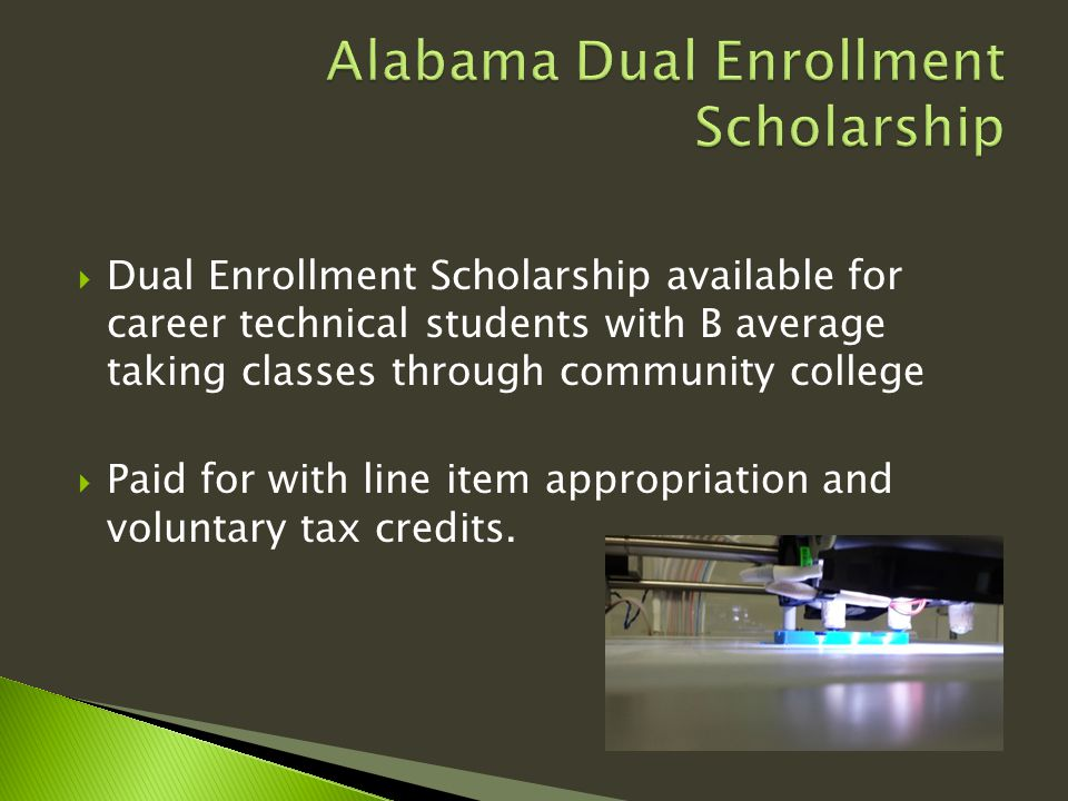  Dual Enrollment Scholarship available for career technical students with B average taking classes through community college  Paid for with line item appropriation and voluntary tax credits.