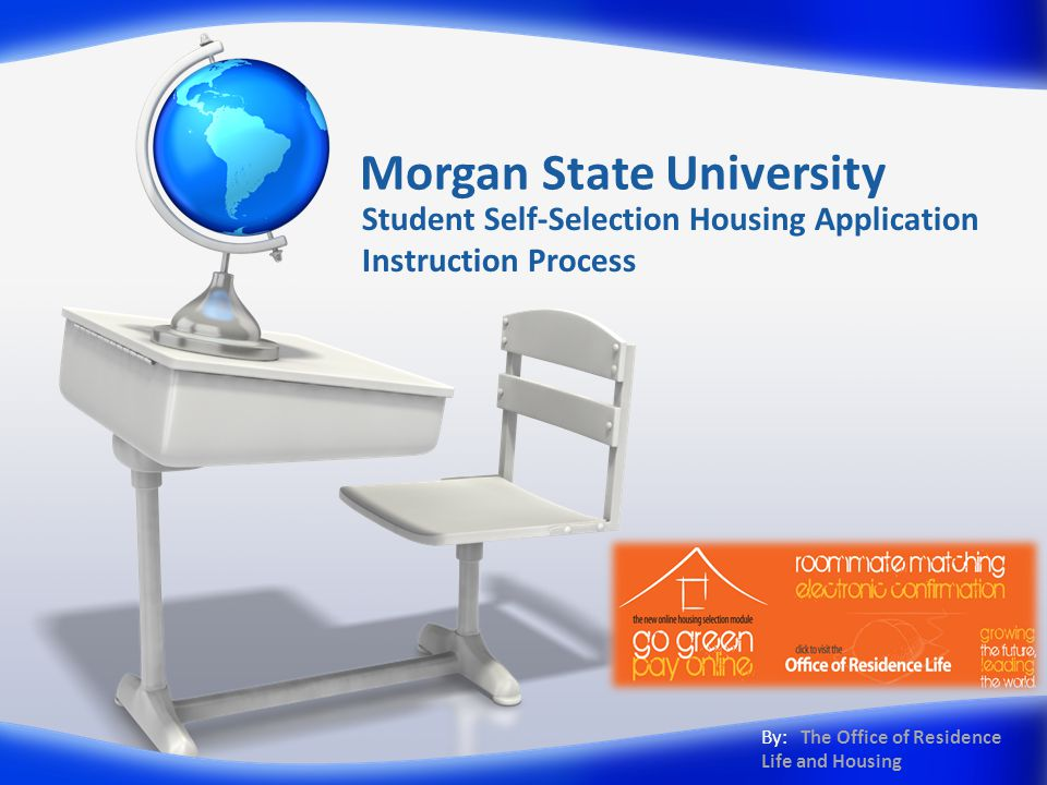 Morgan State University Student Self-Selection Housing Application Instruction Process By: The Office of Residence Life and Housing