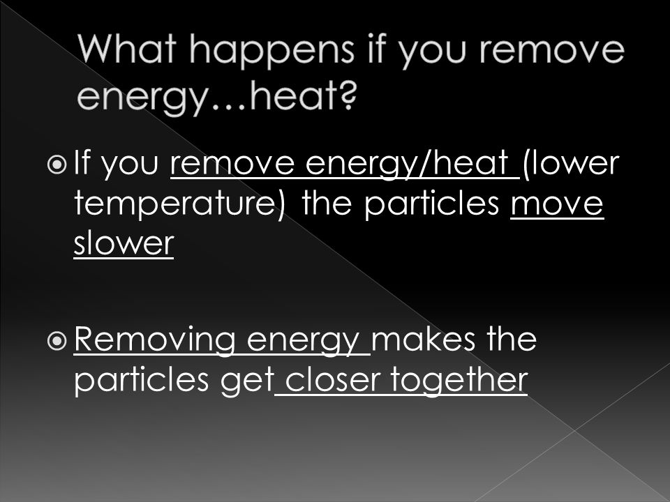  If you remove energy/heat (lower temperature) the particles move slower  Removing energy makes the particles get closer together