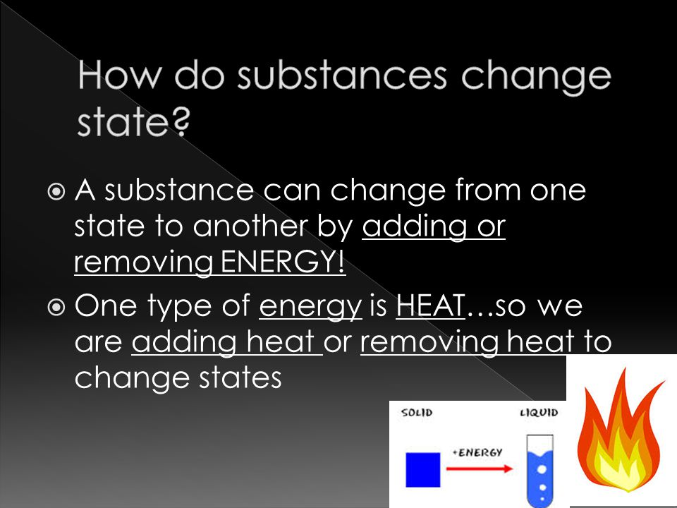  A substance can change from one state to another by adding or removing ENERGY.