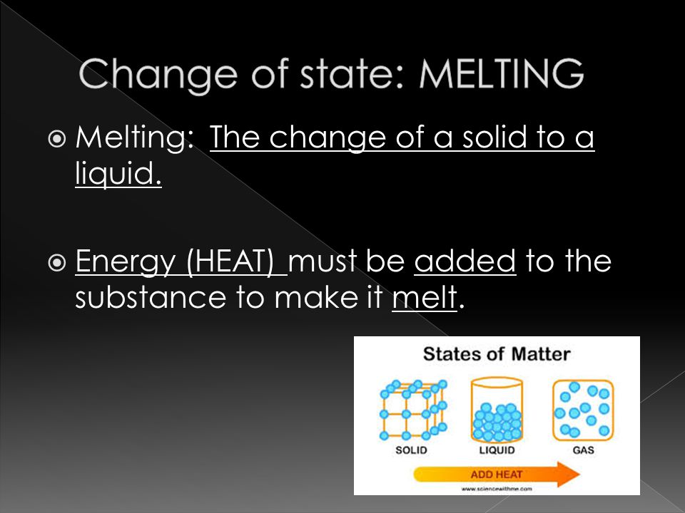  Melting: The change of a solid to a liquid.