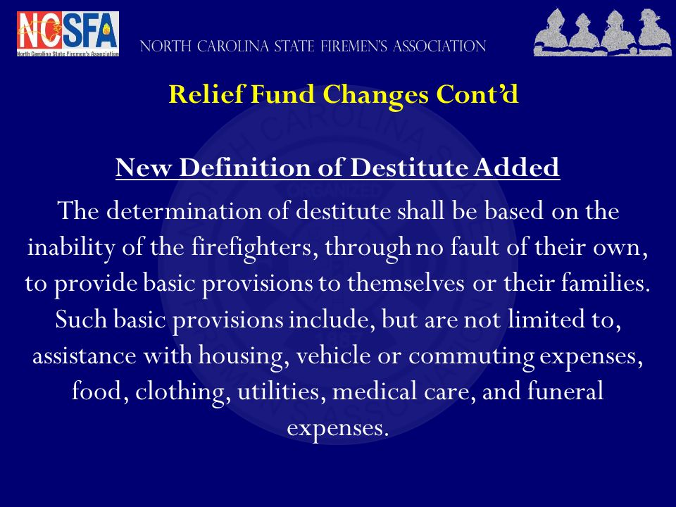Relief Fund Changes Cont'd New Definition of Destitute Added The determination of destitute shall be based on the inability of the firefighters, through no fault of their own, to provide basic provisions to themselves or their families.
