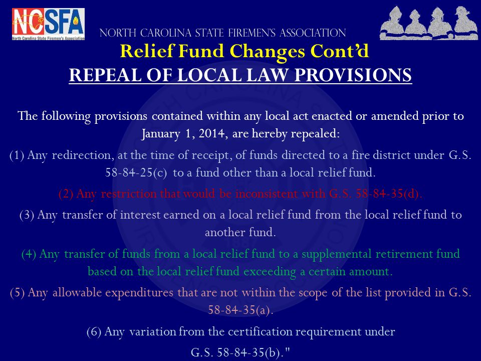 Relief Fund Changes Cont'd REPEAL OF LOCAL LAW PROVISIONS The following provisions contained within any local act enacted or amended prior to January 1, 2014, are hereby repealed: (1) Any redirection, at the time of receipt, of funds directed to a fire district under G.S.