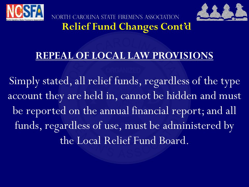Relief Fund Changes Cont'd REPEAL OF LOCAL LAW PROVISIONS Simply stated, all relief funds, regardless of the type account they are held in, cannot be hidden and must be reported on the annual financial report; and all funds, regardless of use, must be administered by the Local Relief Fund Board.