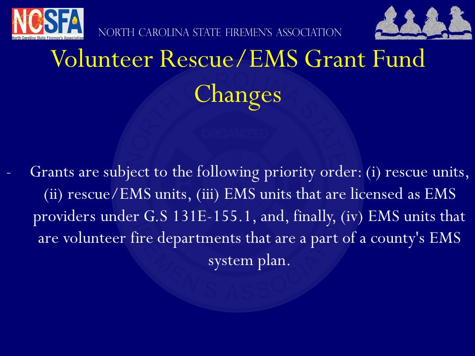 Volunteer Rescue/EMS Grant Fund Changes -Grants are subject to the following priority order: (i) rescue units, (ii) rescue/EMS units, (iii) EMS units that are licensed as EMS providers under G.S 131E-155.1, and, finally, (iv) EMS units that are volunteer fire departments that are a part of a county s EMS system plan.