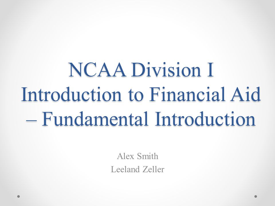 NCAA Division I Introduction to Financial Aid – Fundamental Introduction Alex Smith Leeland Zeller