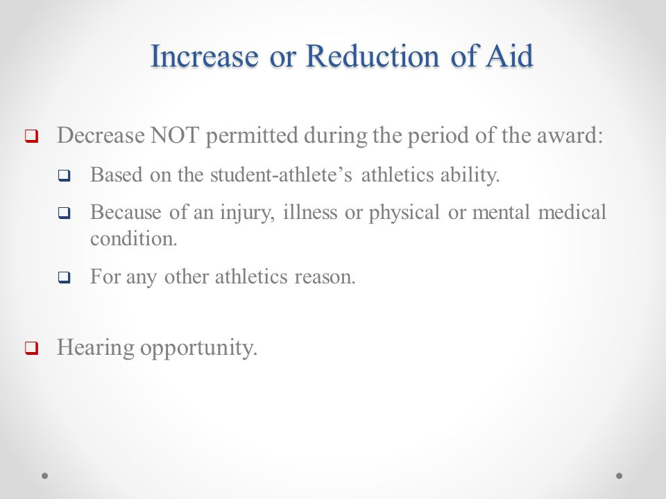 Increase or Reduction of Aid  Decrease NOT permitted during the period of the award:  Based on the student-athlete's athletics ability.