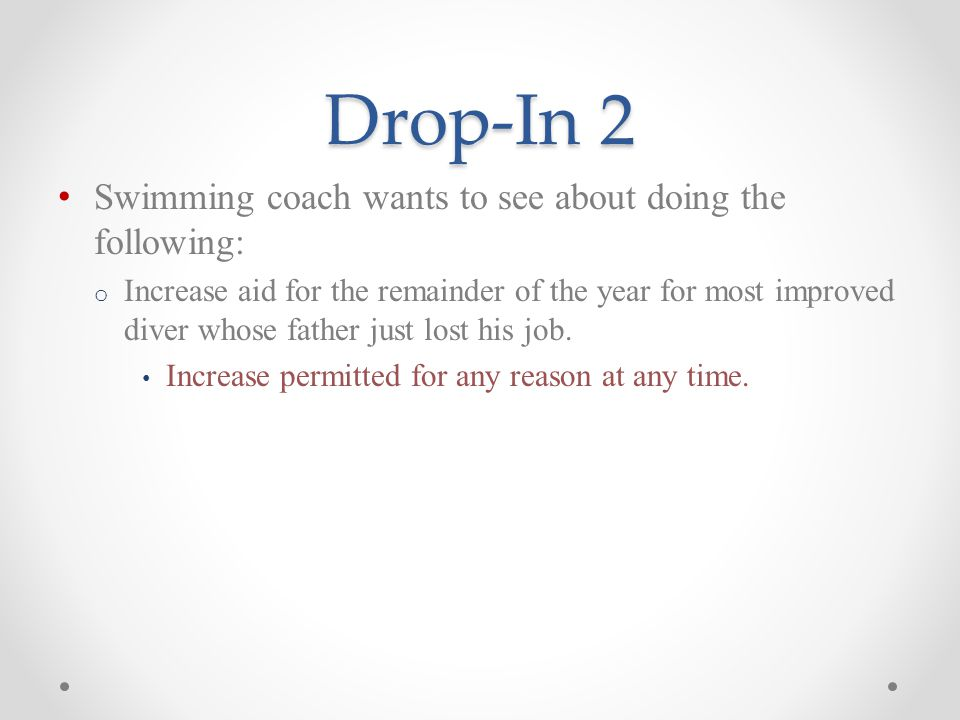Drop-In 2 Swimming coach wants to see about doing the following: o Increase aid for the remainder of the year for most improved diver whose father just lost his job.