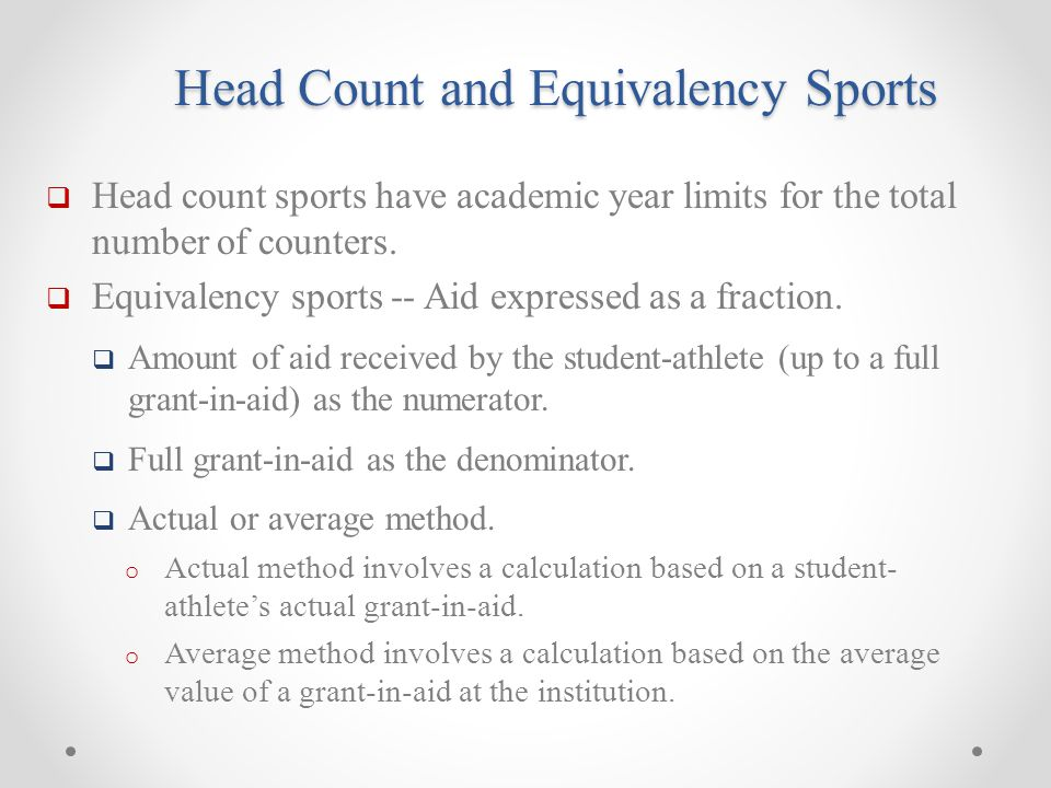 Head Count and Equivalency Sports  Head count sports have academic year limits for the total number of counters.