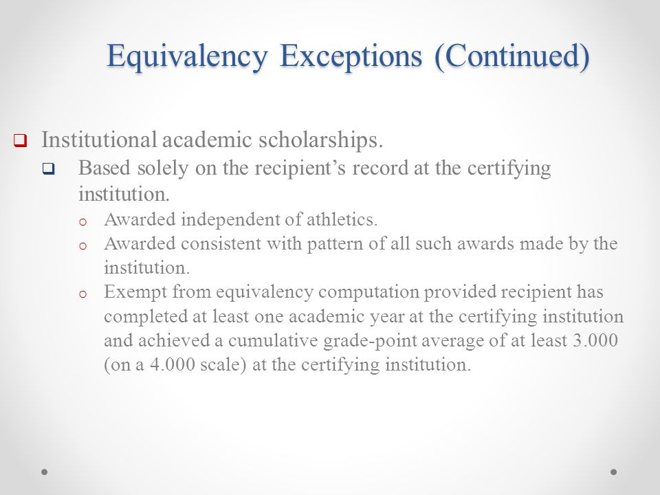 Equivalency Exceptions (Continued)  Institutional academic scholarships.