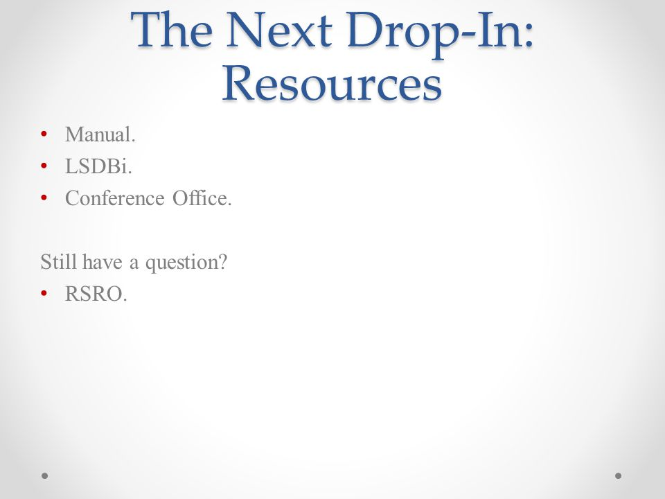 The Next Drop-In: Resources Manual. LSDBi. Conference Office. Still have a question RSRO.